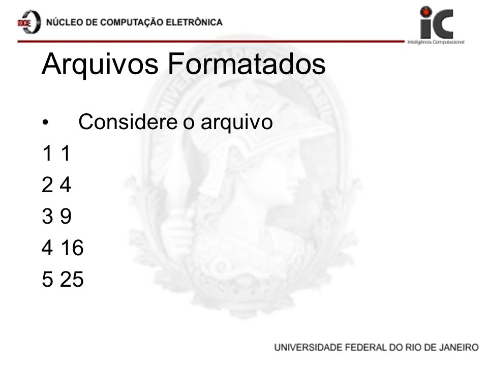 Arquivos Formatados Considere o arquivo 1 1 2 4 3 9 4 16 5 25