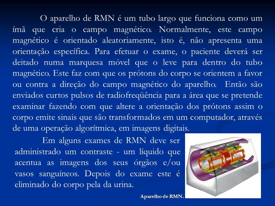O aparelho de RMN é um tubo largo que funciona como um ímã que cria o campo magnético. Normalmente, este campo magnético é orientado aleatoriamente, isto é, não apresenta uma orientação específica. Para efetuar o exame, o paciente deverá ser deitado numa marquesa móvel que o leve para dentro do tubo magnético. Este faz com que os prótons do corpo se orientem a favor ou contra a direção do campo magnético do aparelho. Então são enviados curtos pulsos de radiofreqüência para a área que se pretende examinar fazendo com que altere a orientação dos prótons assim o corpo emite sinais que são transformados em um computador, através de uma operação algorítmica, em imagens digitais.