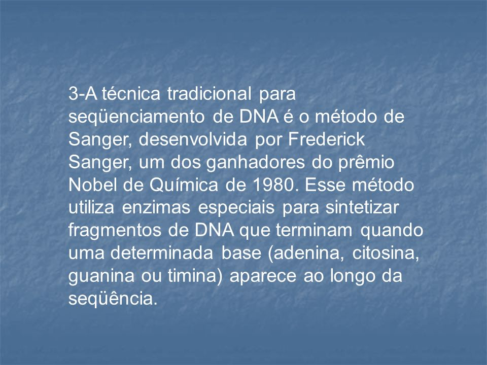 3-A técnica tradicional para seqüenciamento de DNA é o método de Sanger, desenvolvida por Frederick Sanger, um dos ganhadores do prêmio Nobel de Química de 1980.
