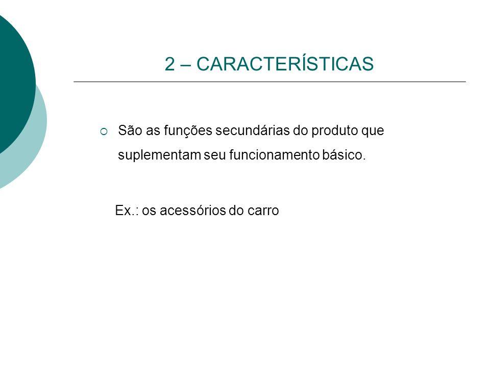 2 – CARACTERÍSTICAS São as funções secundárias do produto que suplementam seu funcionamento básico.