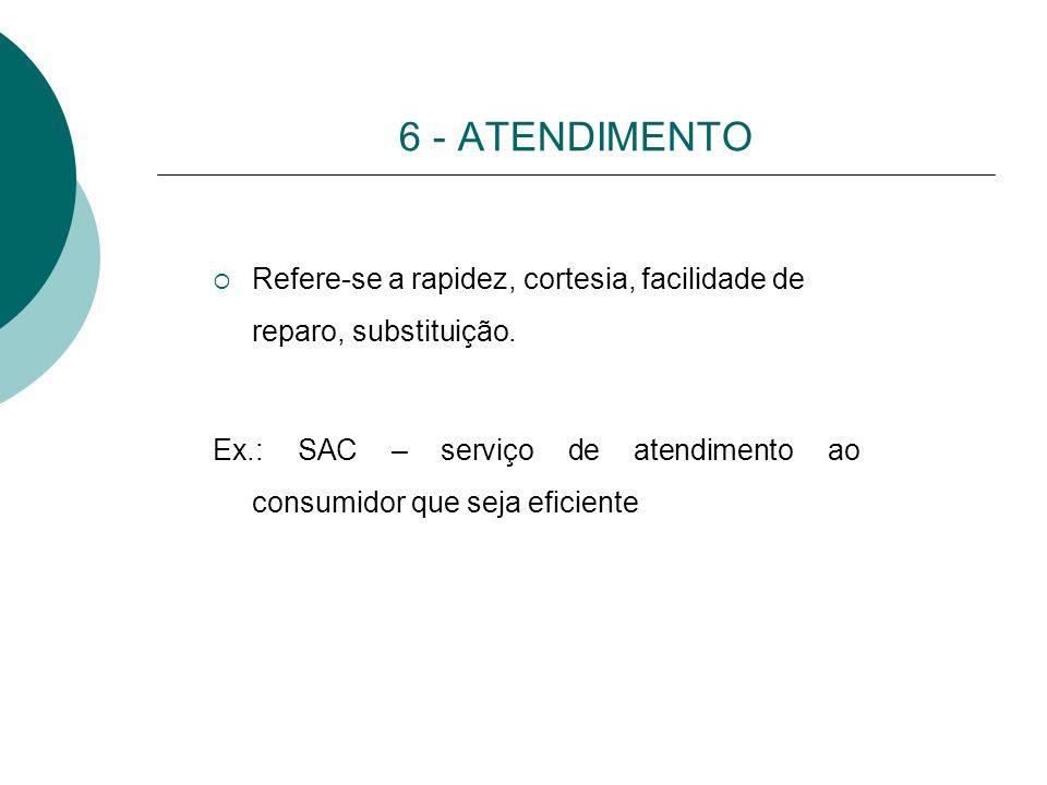 6 - ATENDIMENTO Refere-se a rapidez, cortesia, facilidade de reparo, substituição.