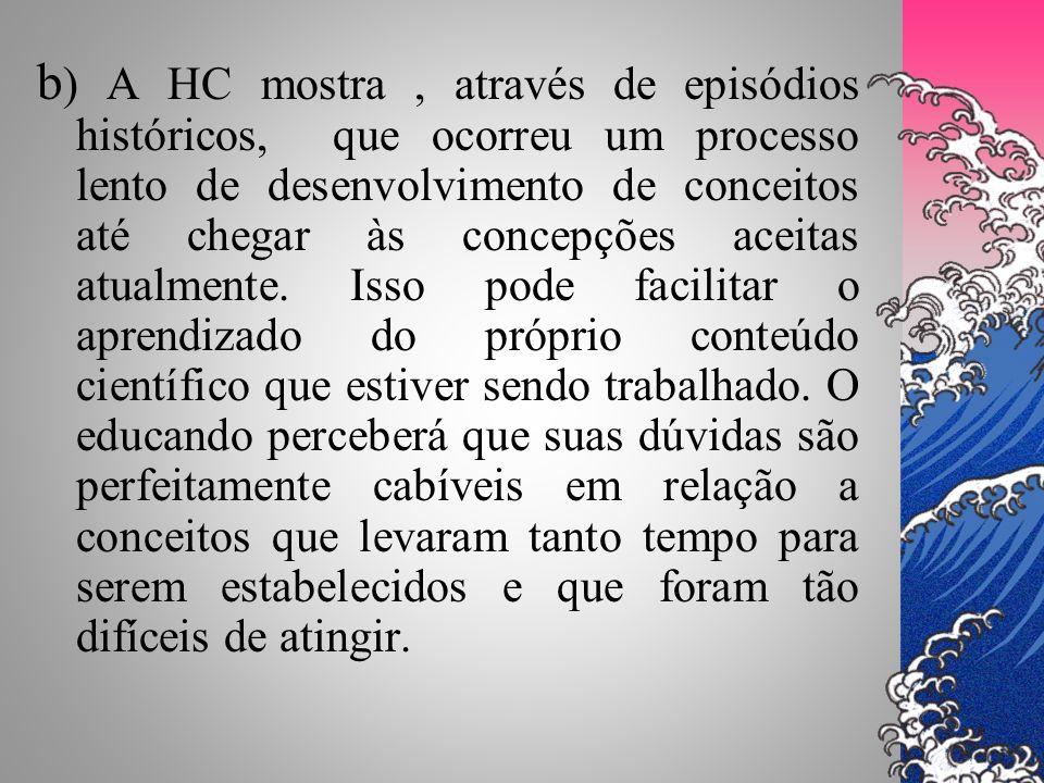 b) A HC mostra , através de episódios históricos, que ocorreu um processo lento de desenvolvimento de conceitos até chegar às concepções aceitas atualmente.