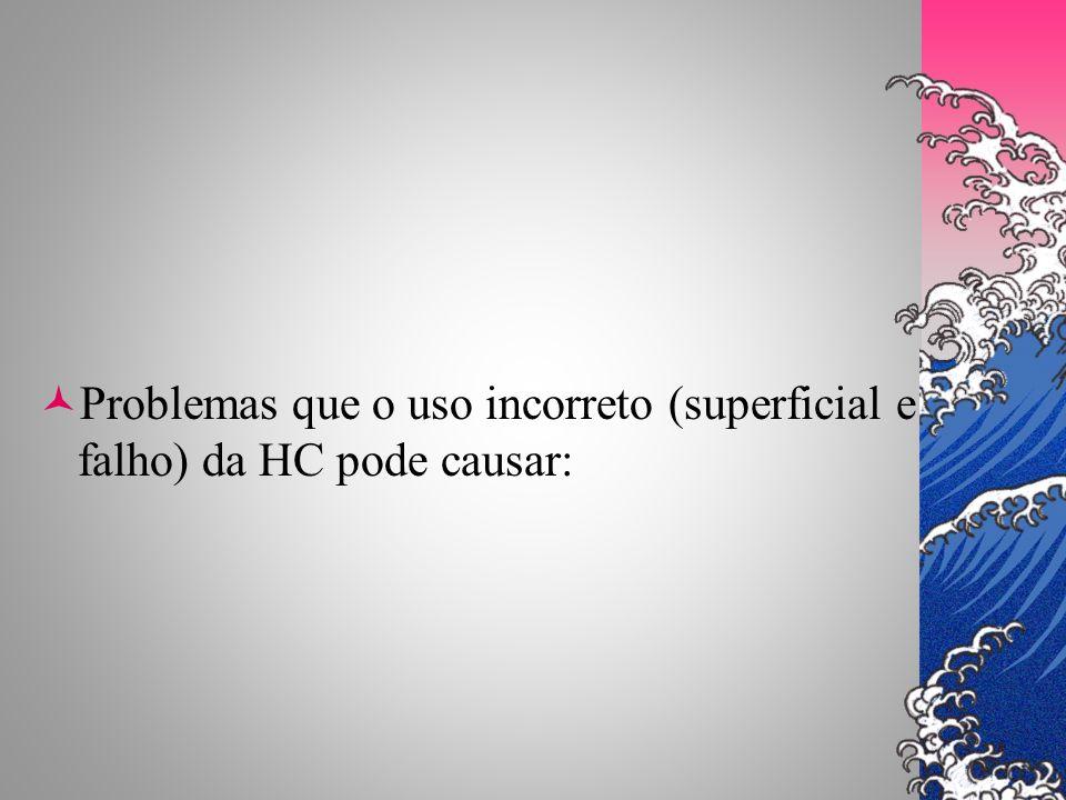Problemas que o uso incorreto (superficial e falho) da HC pode causar: