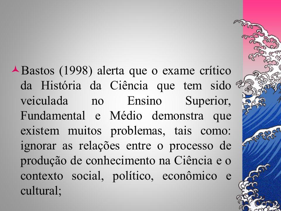 Bastos (1998) alerta que o exame crítico da História da Ciência que tem sido veiculada no Ensino Superior, Fundamental e Médio demonstra que existem muitos problemas, tais como: ignorar as relações entre o processo de produção de conhecimento na Ciência e o contexto social, político, econômico e cultural;