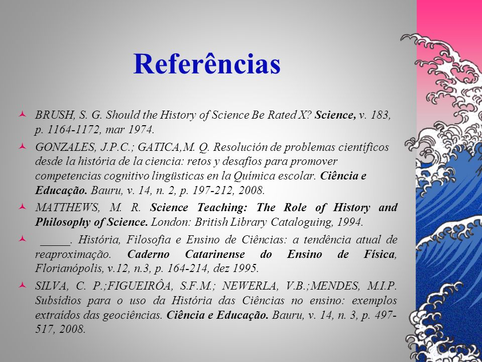 Referências BRUSH, S. G. Should the History of Science Be Rated X Science, v. 183, p. 1164-1172, mar 1974.