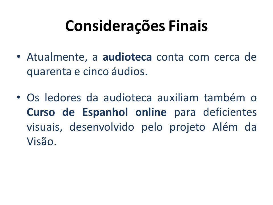 Considerações FinaisAtualmente, a audioteca conta com cerca de quarenta e cinco áudios.