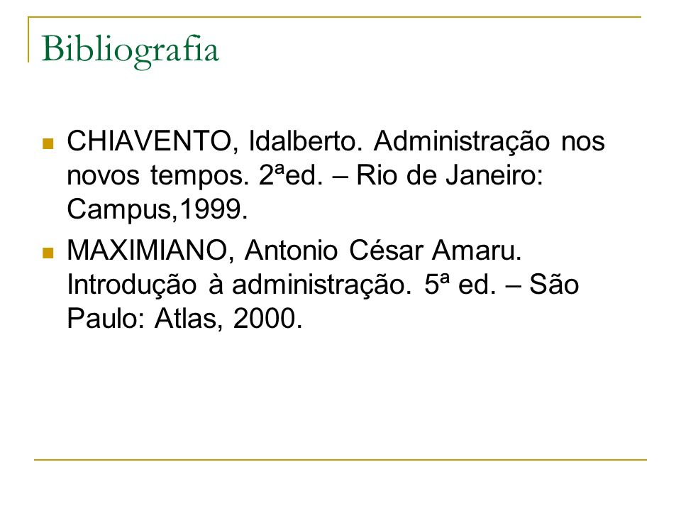 Bibliografia CHIAVENTO, Idalberto. Administração nos novos tempos. 2ªed. – Rio de Janeiro: Campus,1999.