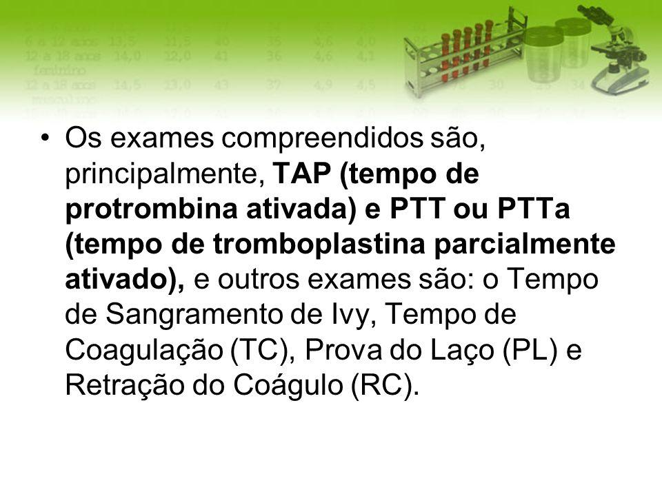 Os exames compreendidos são, principalmente, TAP (tempo de protrombina ativada) e PTT ou PTTa (tempo de tromboplastina parcialmente ativado), e outros exames são: o Tempo de Sangramento de Ivy, Tempo de Coagulação (TC), Prova do Laço (PL) e Retração do Coágulo (RC).