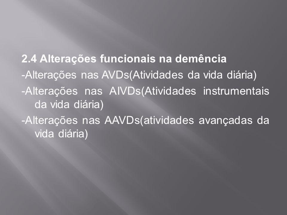 2.4 Alterações funcionais na demência -Alterações nas AVDs(Atividades da vida diária) -Alterações nas AIVDs(Atividades instrumentais da vida diária) -Alterações nas AAVDs(atividades avançadas da vida diária)
