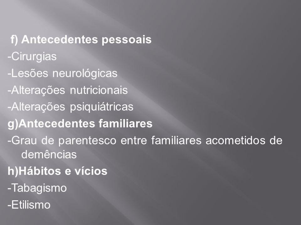 f) Antecedentes pessoais -Cirurgias -Lesões neurológicas -Alterações nutricionais -Alterações psiquiátricas g)Antecedentes familiares -Grau de parentesco entre familiares acometidos de demências h)Hábitos e vícios -Tabagismo -Etilismo