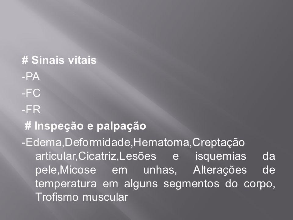 # Sinais vitais -PA -FC -FR # Inspeção e palpação -Edema,Deformidade,Hematoma,Creptação articular,Cicatriz,Lesões e isquemias da pele,Micose em unhas, Alterações de temperatura em alguns segmentos do corpo, Trofismo muscular