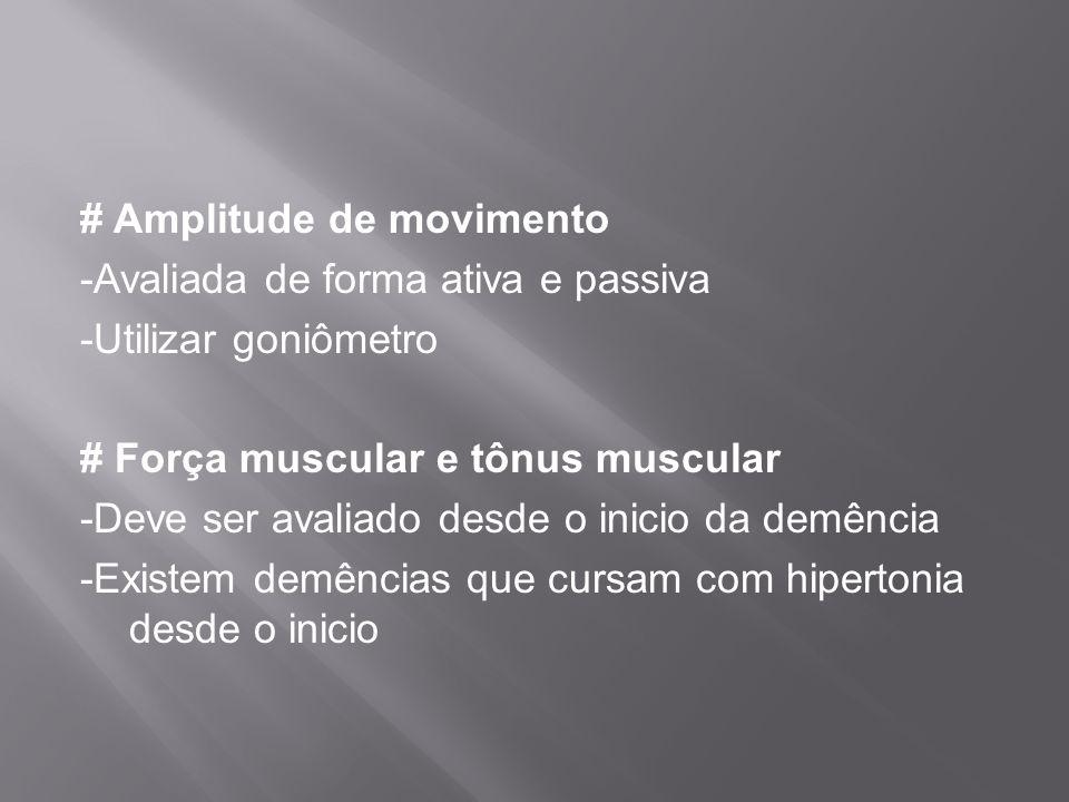 # Amplitude de movimento -Avaliada de forma ativa e passiva -Utilizar goniômetro # Força muscular e tônus muscular -Deve ser avaliado desde o inicio da demência -Existem demências que cursam com hipertonia desde o inicio