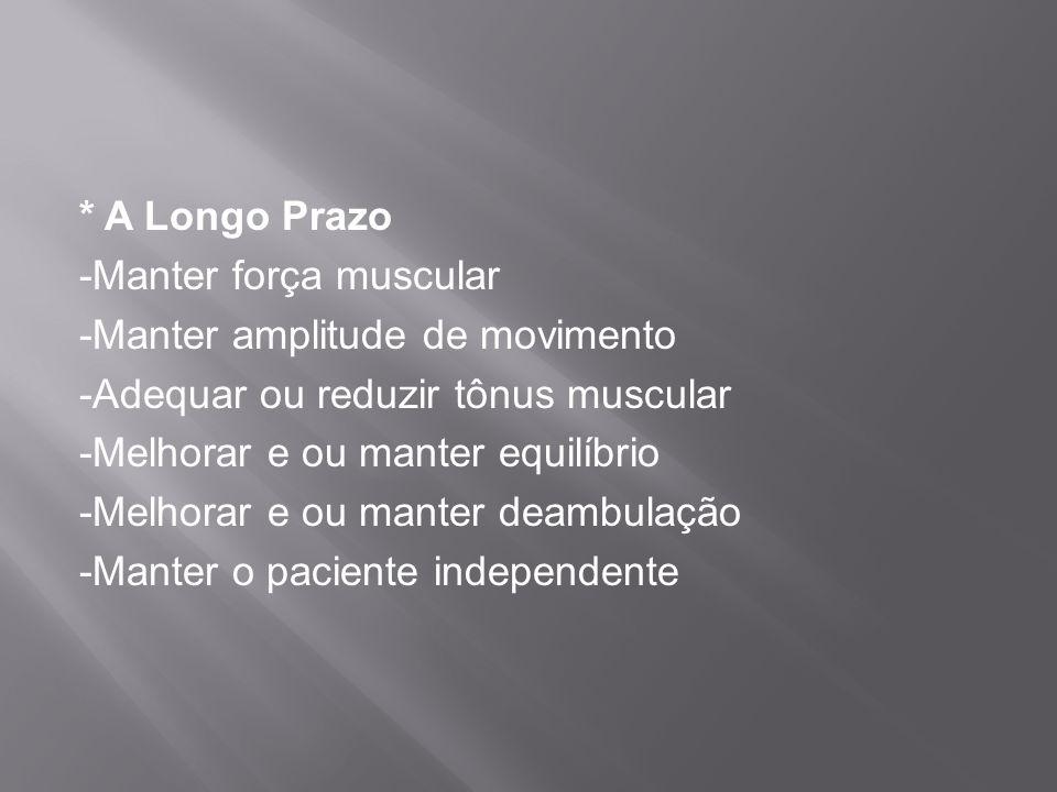 * A Longo Prazo -Manter força muscular -Manter amplitude de movimento -Adequar ou reduzir tônus muscular -Melhorar e ou manter equilíbrio -Melhorar e ou manter deambulação -Manter o paciente independente