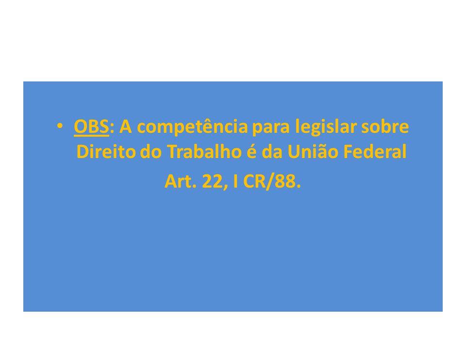 OBS: A competência para legislar sobre Direito do Trabalho é da União Federal