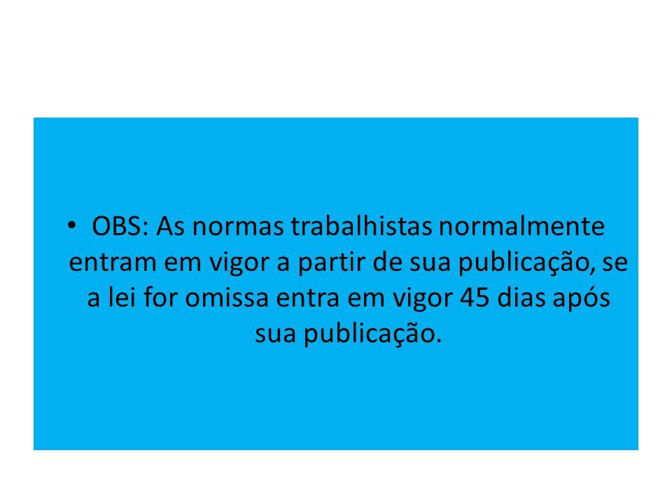 OBS: As normas trabalhistas normalmente entram em vigor a partir de sua publicação, se a lei for omissa entra em vigor 45 dias após sua publicação.