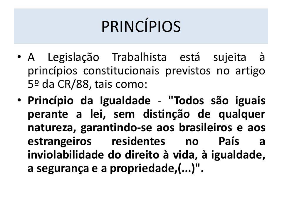 PRINCÍPIOS A Legislação Trabalhista está sujeita à princípios constitucionais previstos no artigo 5º da CR/88, tais como: