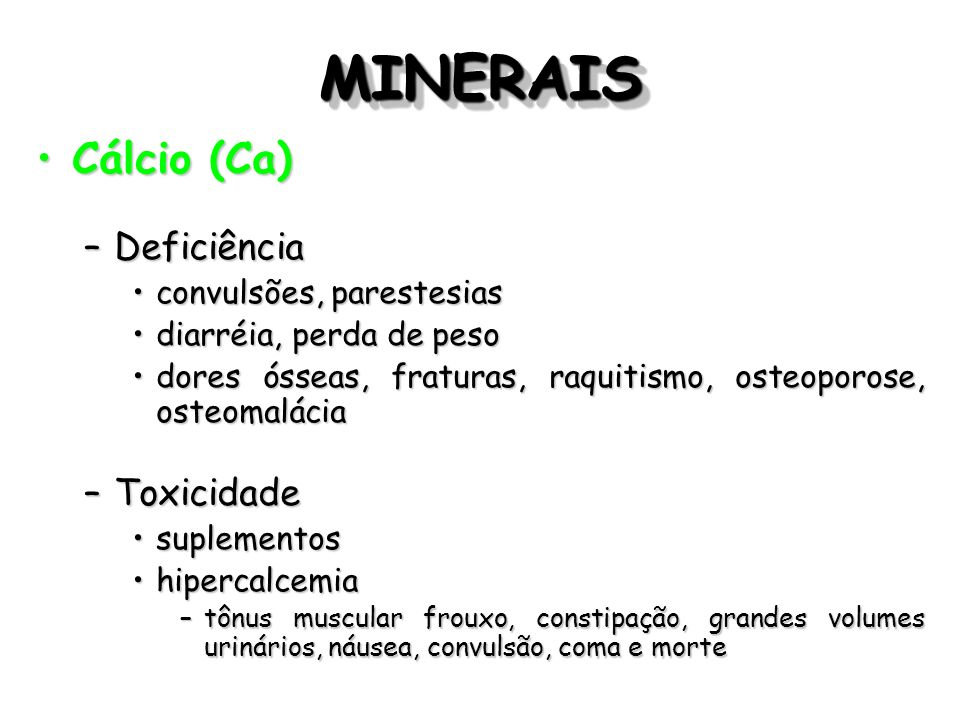 MINERAIS Cálcio (Ca) Deficiência Toxicidade convulsões, parestesias