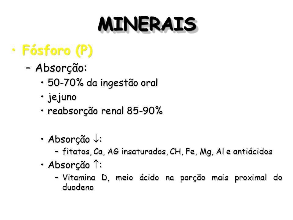 MINERAIS Fósforo (P) Absorção: 50-70% da ingestão oral jejuno