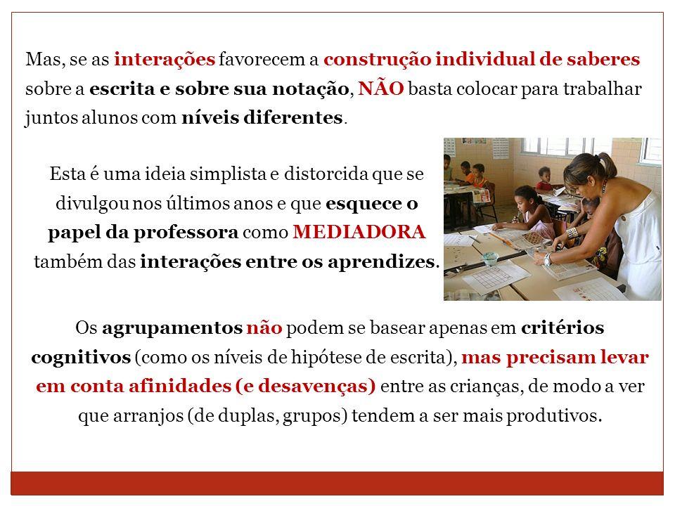 Mas, se as interações favorecem a construção individual de saberes sobre a escrita e sobre sua notação, NÃO basta colocar para trabalhar juntos alunos com níveis diferentes.