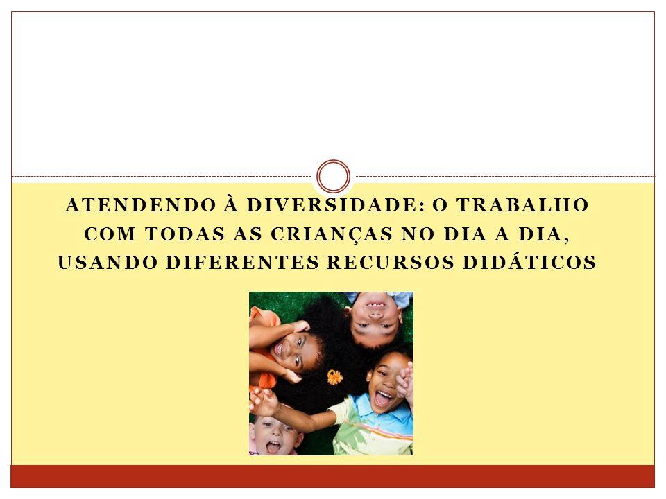 Atendendo à diversidade: o trabalho com todas as crianças no dia a dia, usando diferentes recursos didáticos