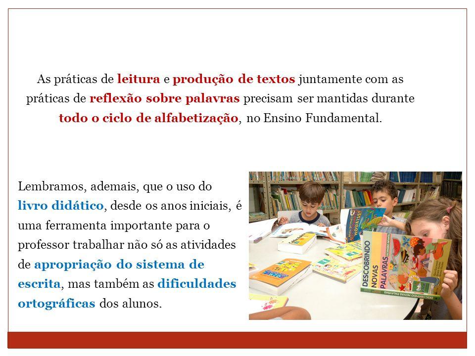 As práticas de leitura e produção de textos juntamente com as práticas de reflexão sobre palavras precisam ser mantidas durante todo o ciclo de alfabetização, no Ensino Fundamental.