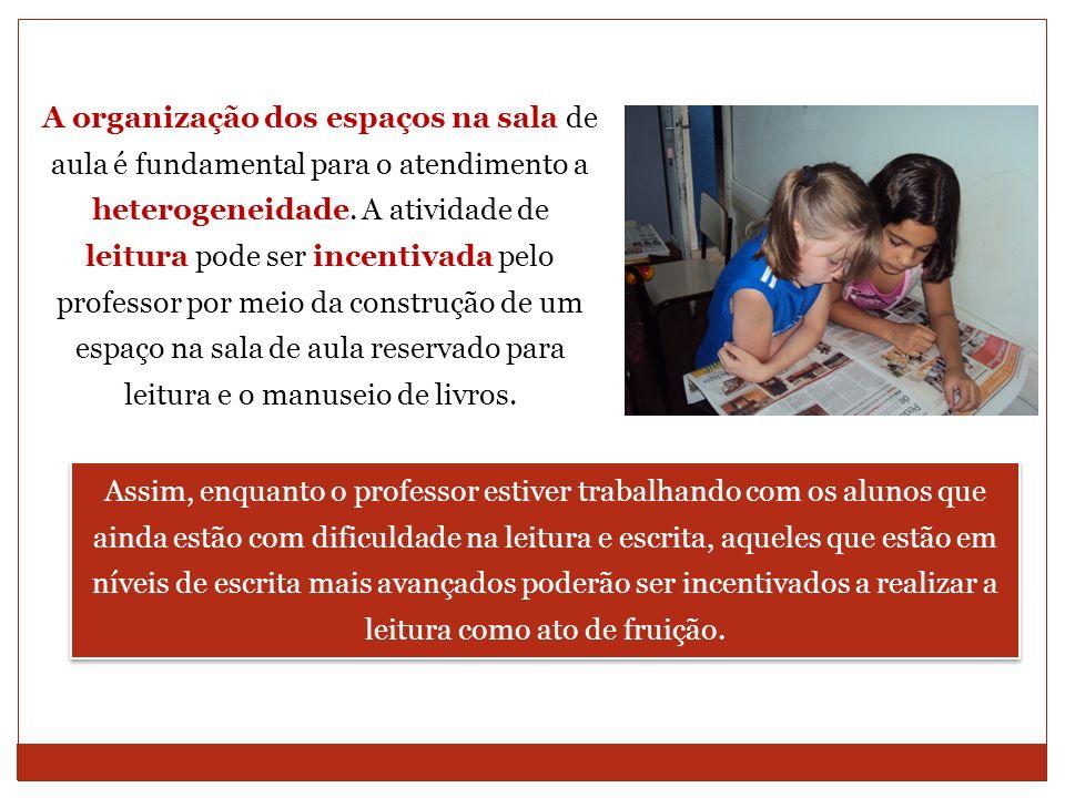A organização dos espaços na sala de aula é fundamental para o atendimento a heterogeneidade. A atividade de leitura pode ser incentivada pelo professor por meio da construção de um espaço na sala de aula reservado para leitura e o manuseio de livros.