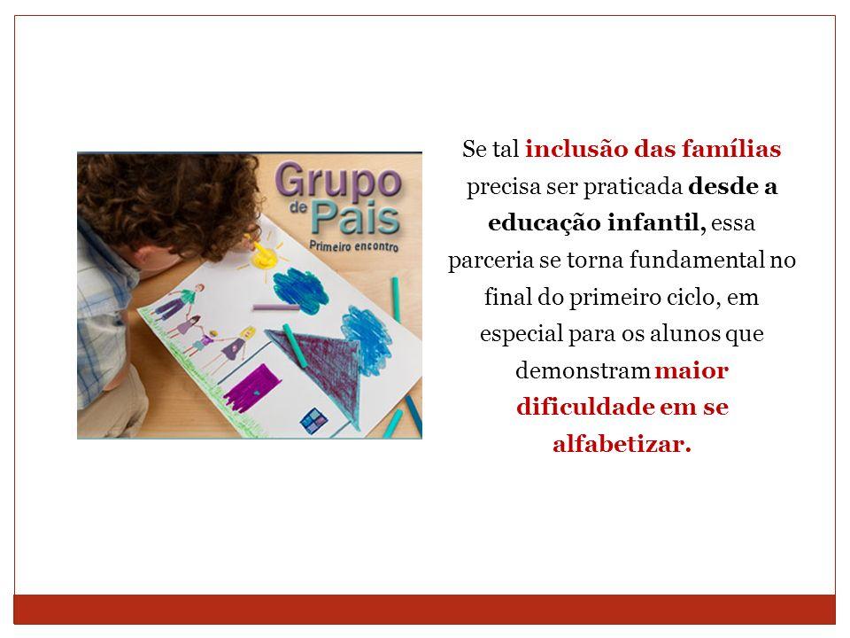 Se tal inclusão das famílias precisa ser praticada desde a educação infantil, essa parceria se torna fundamental no final do primeiro ciclo, em especial para os alunos que demonstram maior dificuldade em se alfabetizar.