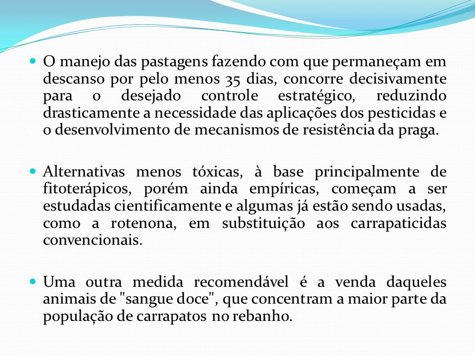 O manejo das pastagens fazendo com que permaneçam em descanso por pelo menos 35 dias, concorre decisivamente para o desejado controle estratégico, reduzindo drasticamente a necessidade das aplicações dos pesticidas e o desenvolvimento de mecanismos de resistência da praga.