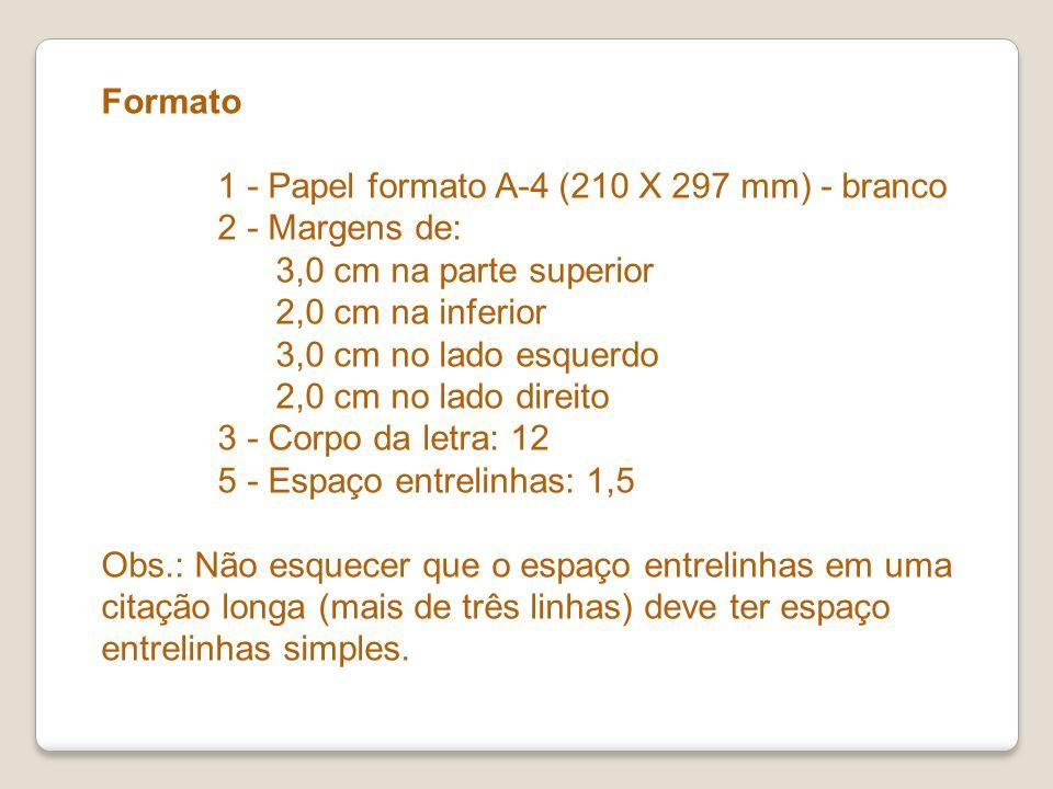 Formato 1 - Papel formato A-4 (210 X 297 mm) - branco 2 - Margens de: 3,0 cm na parte superior 2,0 cm na inferior 3,0 cm no lado esquerdo 2,0 cm no lado direito 3 - Corpo da letra: 12 5 - Espaço entrelinhas: 1,5 Obs.: Não esquecer que o espaço entrelinhas em uma citação longa (mais de três linhas) deve ter espaço entrelinhas simples.
