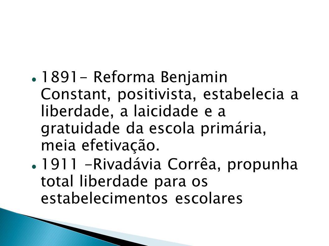 1891- Reforma Benjamin Constant, positivista, estabelecia a liberdade, a laicidade e a gratuidade da escola primária, meia efetivação.