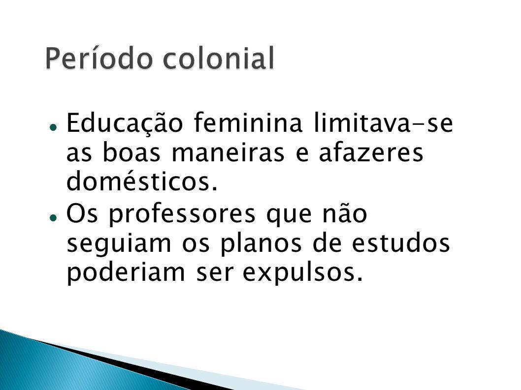 Período colonialEducação feminina limitava-se as boas maneiras e afazeres domésticos.