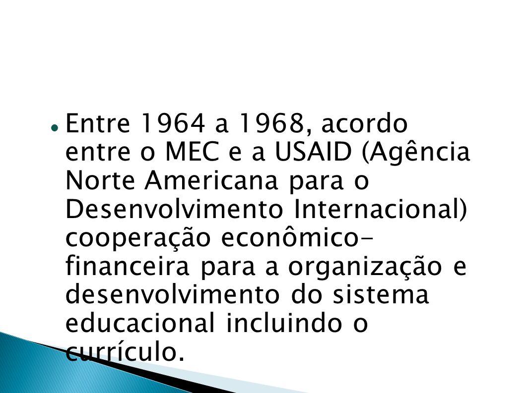 Entre 1964 a 1968, acordo entre o MEC e a USAID (Agência Norte Americana para o Desenvolvimento Internacional) cooperação econômico- financeira para a organização e desenvolvimento do sistema educacional incluindo o currículo.