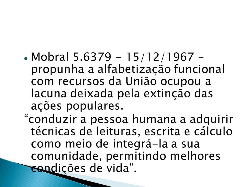 Mobral 5.6379 - 15/12/1967 – propunha a alfabetização funcional com recursos da União ocupou a lacuna deixada pela extinção das ações populares.