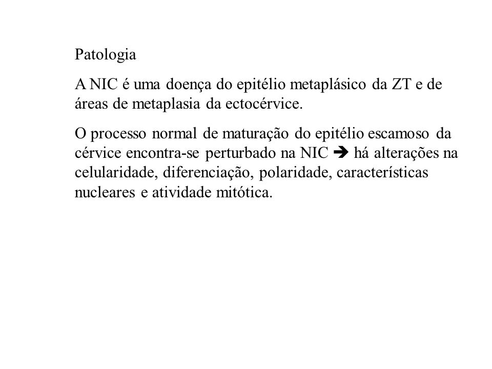 PatologiaA NIC é uma doença do epitélio metaplásico da ZT e de áreas de metaplasia da ectocérvice.