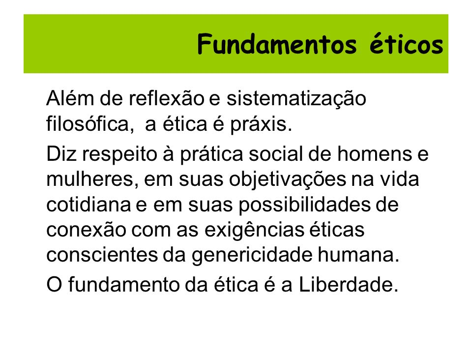 Fundamentos éticos Além de reflexão e sistematização filosófica, a ética é práxis.
