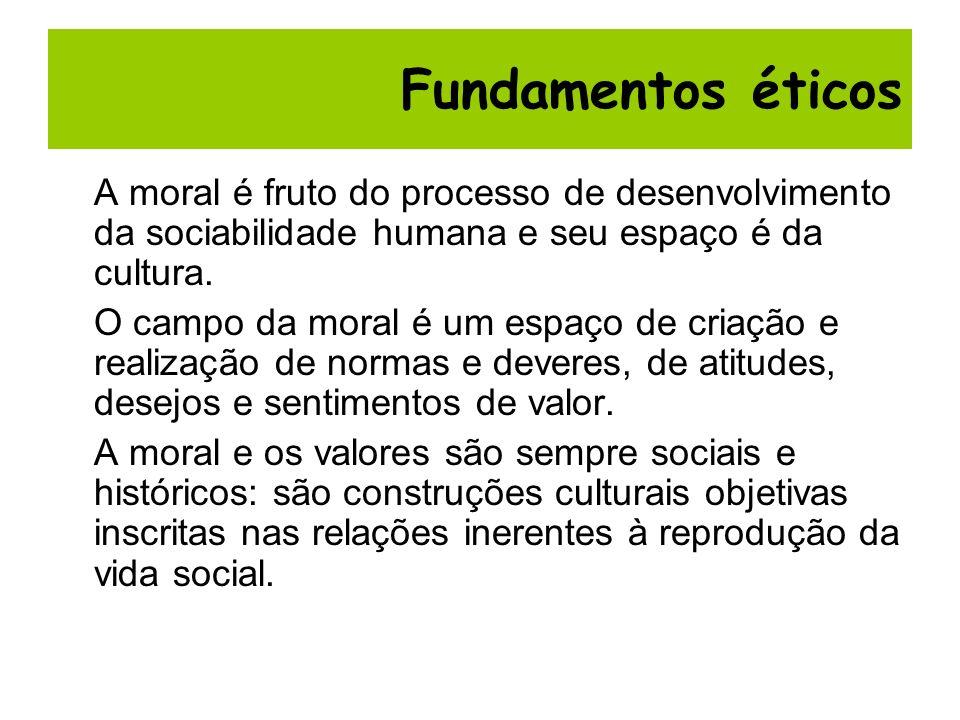 Fundamentos éticosA moral é fruto do processo de desenvolvimento da sociabilidade humana e seu espaço é da cultura.