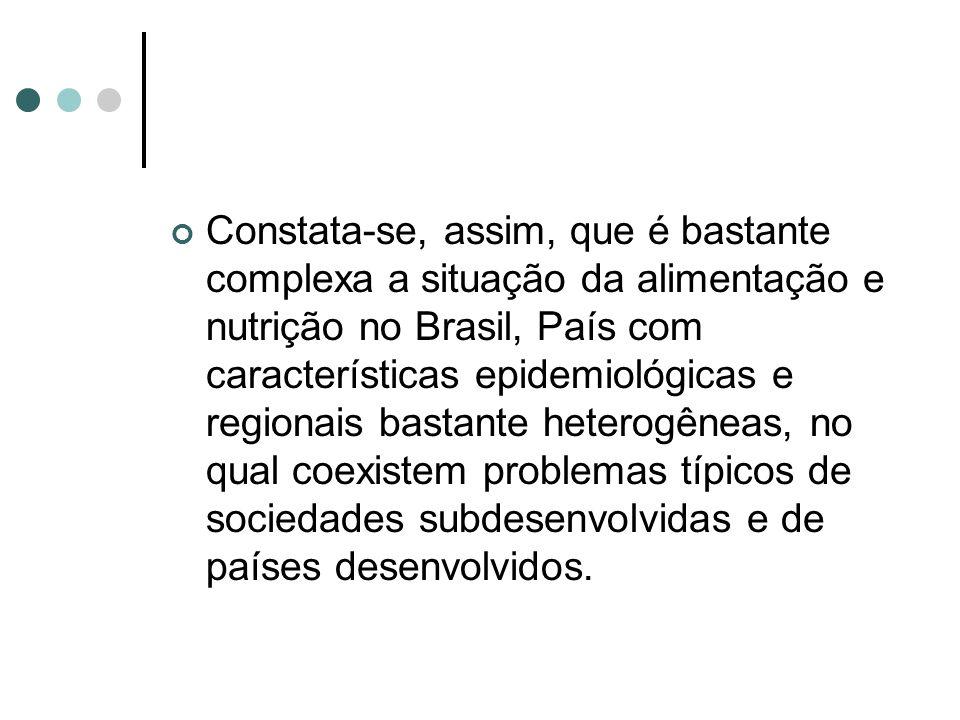 Constata-se, assim, que é bastante complexa a situação da alimentação e nutrição no Brasil, País com características epidemiológicas e regionais bastante heterogêneas, no qual coexistem problemas típicos de sociedades subdesenvolvidas e de países desenvolvidos.