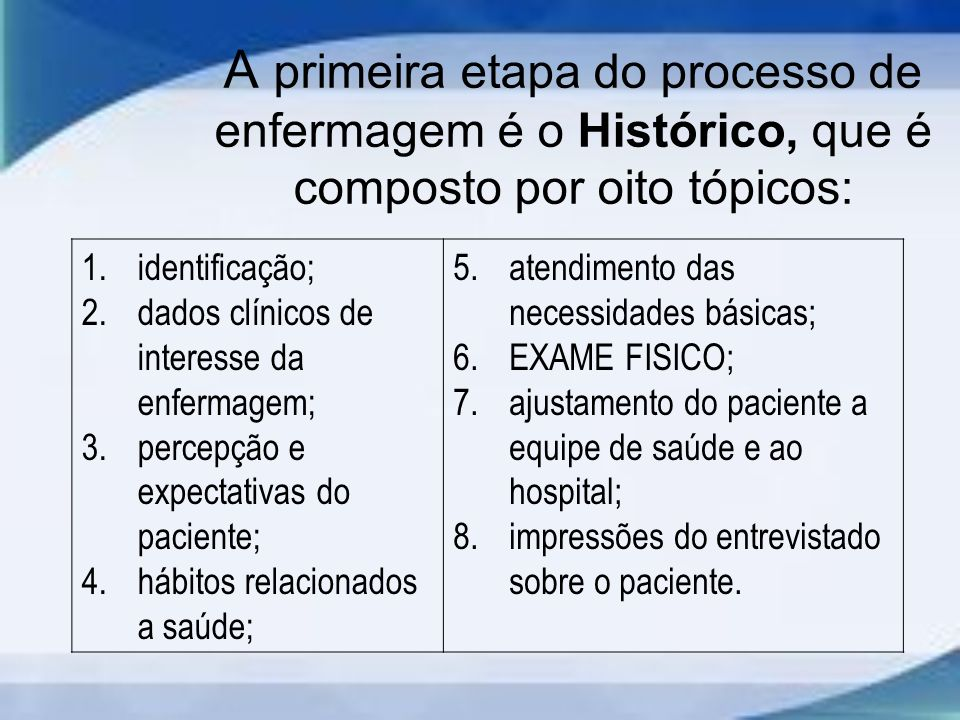 A primeira etapa do processo de enfermagem é o Histórico, que é composto por oito tópicos: