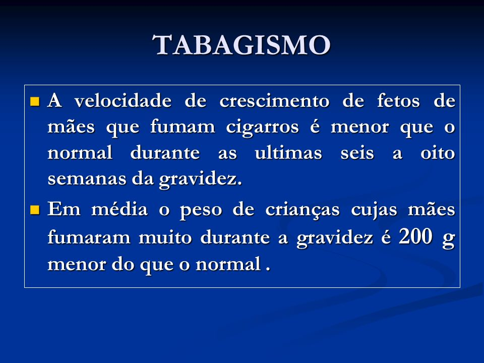 TABAGISMO A velocidade de crescimento de fetos de mães que fumam cigarros é menor que o normal durante as ultimas seis a oito semanas da gravidez.