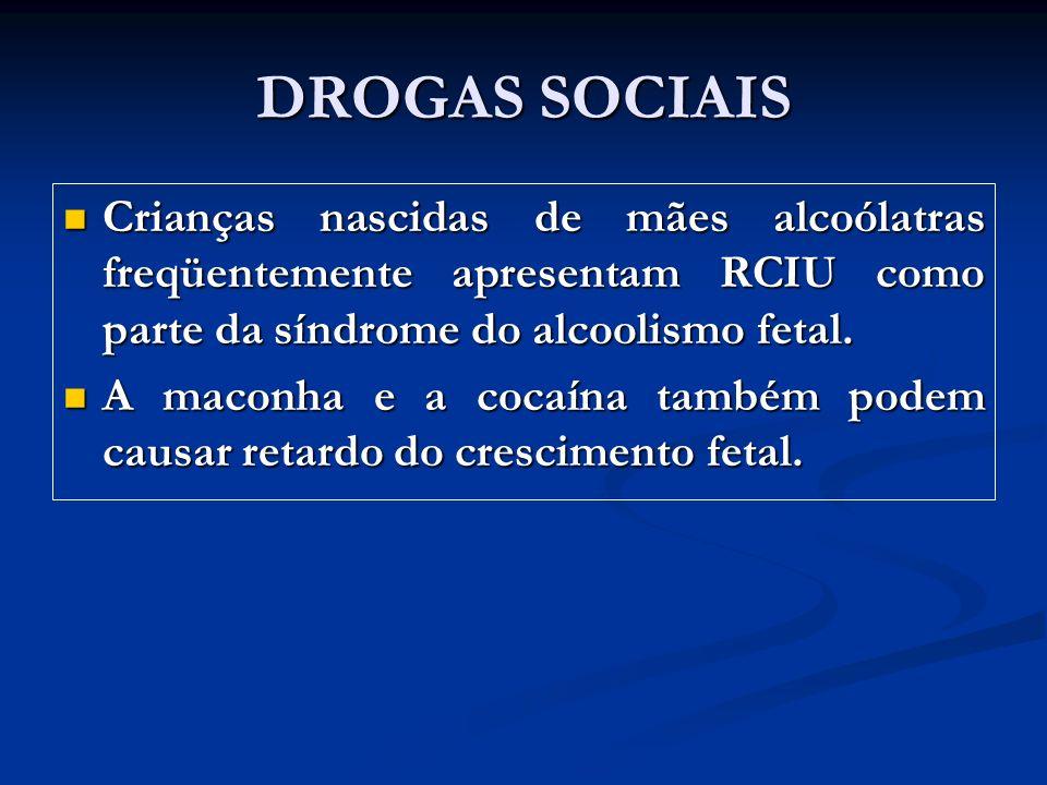 DROGAS SOCIAIS Crianças nascidas de mães alcoólatras freqüentemente apresentam RCIU como parte da síndrome do alcoolismo fetal.