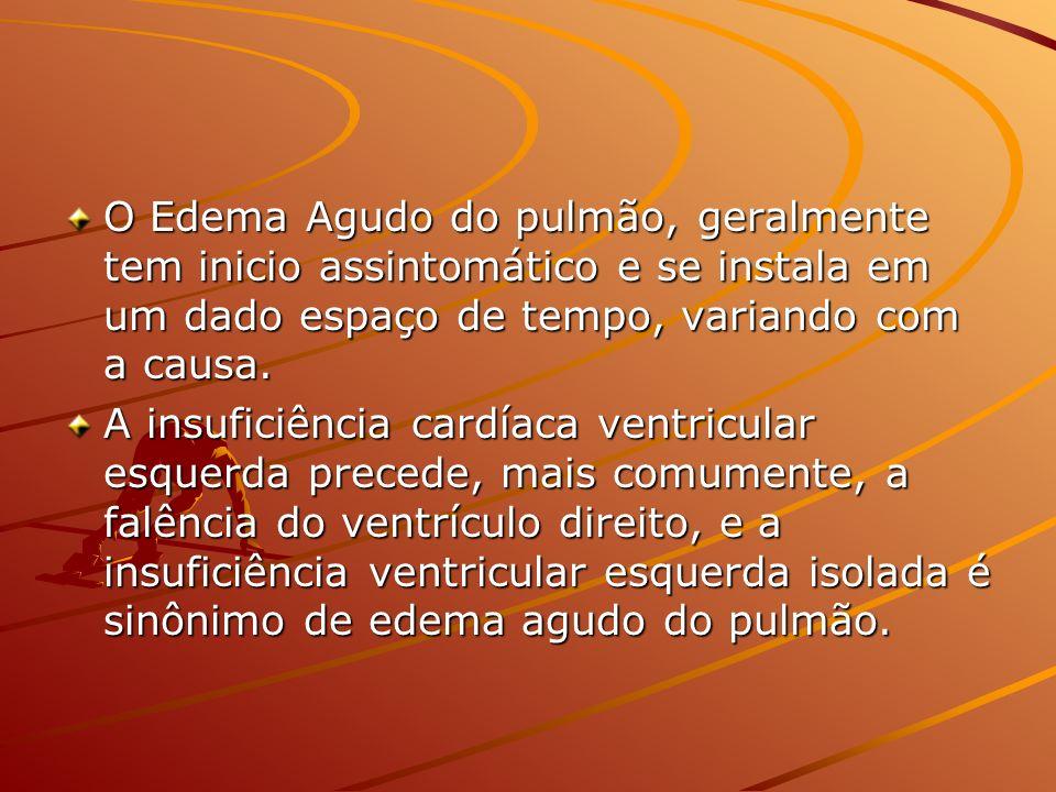 O Edema Agudo do pulmão, geralmente tem inicio assintomático e se instala em um dado espaço de tempo, variando com a causa.