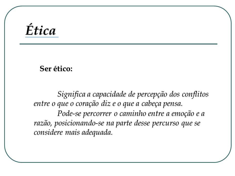 Ética Ser ético: Significa a capacidade de percepção dos conflitos entre o que o coração diz e o que a cabeça pensa.