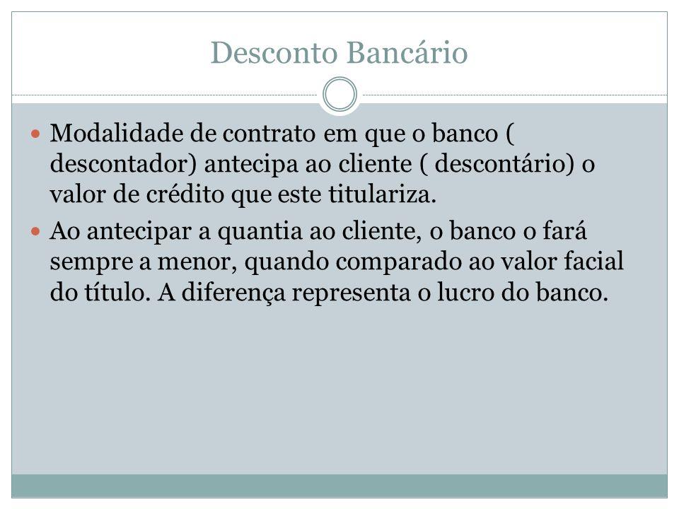 Desconto Bancário Modalidade de contrato em que o banco ( descontador) antecipa ao cliente ( descontário) o valor de crédito que este titulariza.