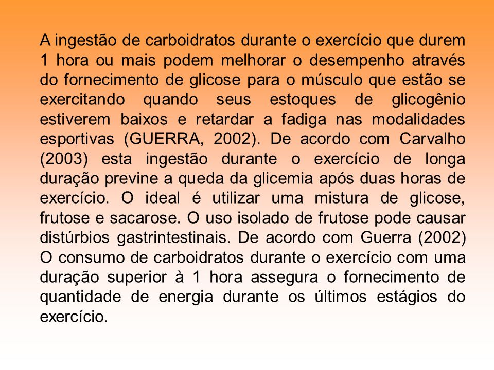A ingestão de carboidratos durante o exercício que durem 1 hora ou mais podem melhorar o desempenho através do fornecimento de glicose para o músculo que estão se exercitando quando seus estoques de glicogênio estiverem baixos e retardar a fadiga nas modalidades esportivas (GUERRA, 2002).