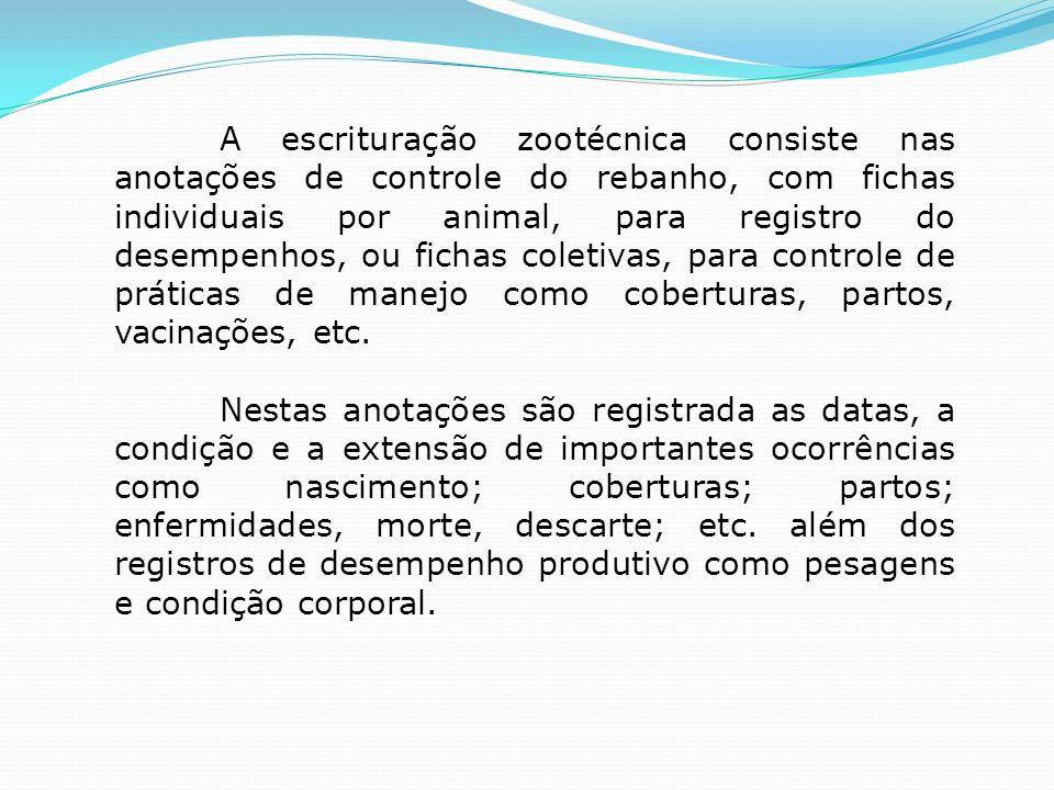 A escrituração zootécnica consiste nas anotações de controle do rebanho, com fichas individuais por animal, para registro do desempenhos, ou fichas coletivas, para controle de práticas de manejo como coberturas, partos, vacinações, etc.