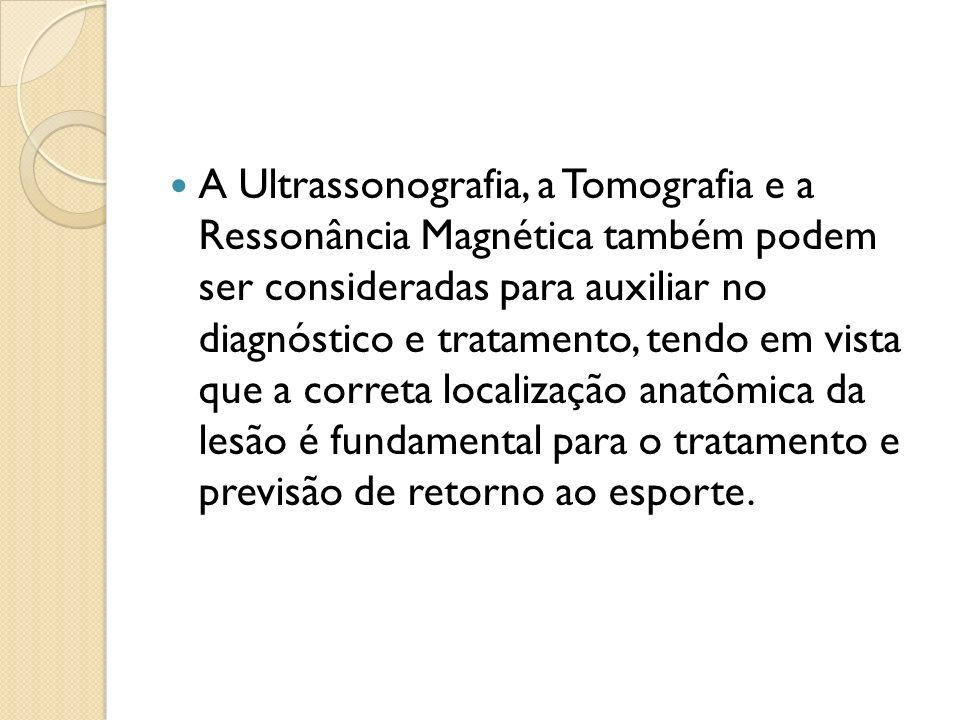 A Ultrassonografia, a Tomografia e a Ressonância Magnética também podem ser consideradas para auxiliar no diagnóstico e tratamento, tendo em vista que a correta localização anatômica da lesão é fundamental para o tratamento e previsão de retorno ao esporte.