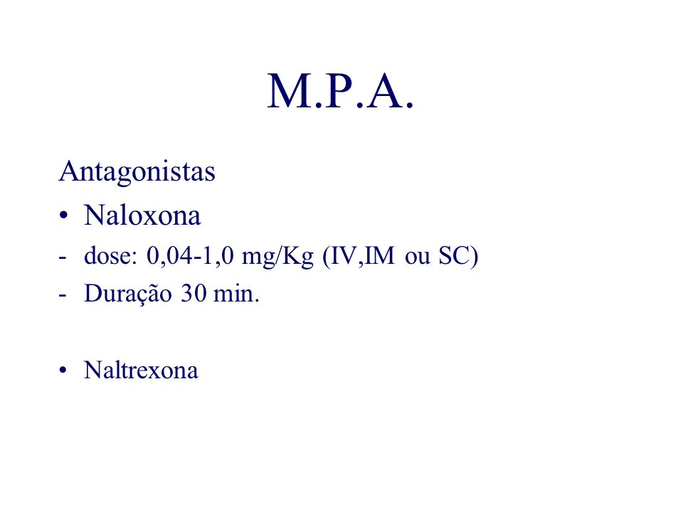 M.P.A. Antagonistas Naloxona dose: 0,04-1,0 mg/Kg (IV,IM ou SC)