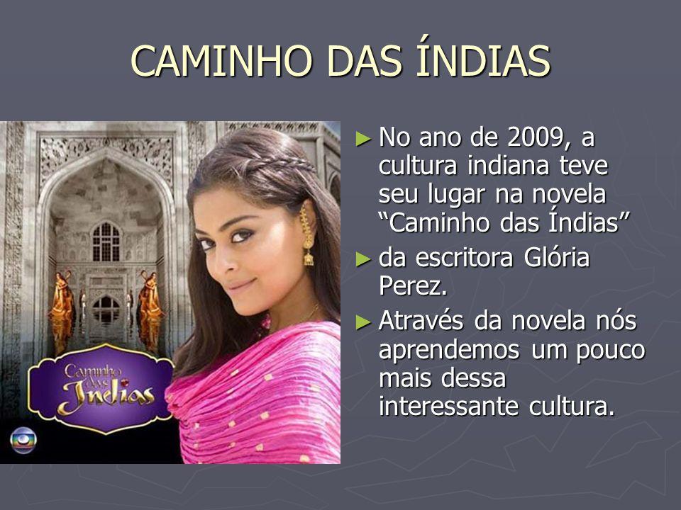 CAMINHO DAS ÍNDIAS No ano de 2009, a cultura indiana teve seu lugar na novela Caminho das Índias da escritora Glória Perez.