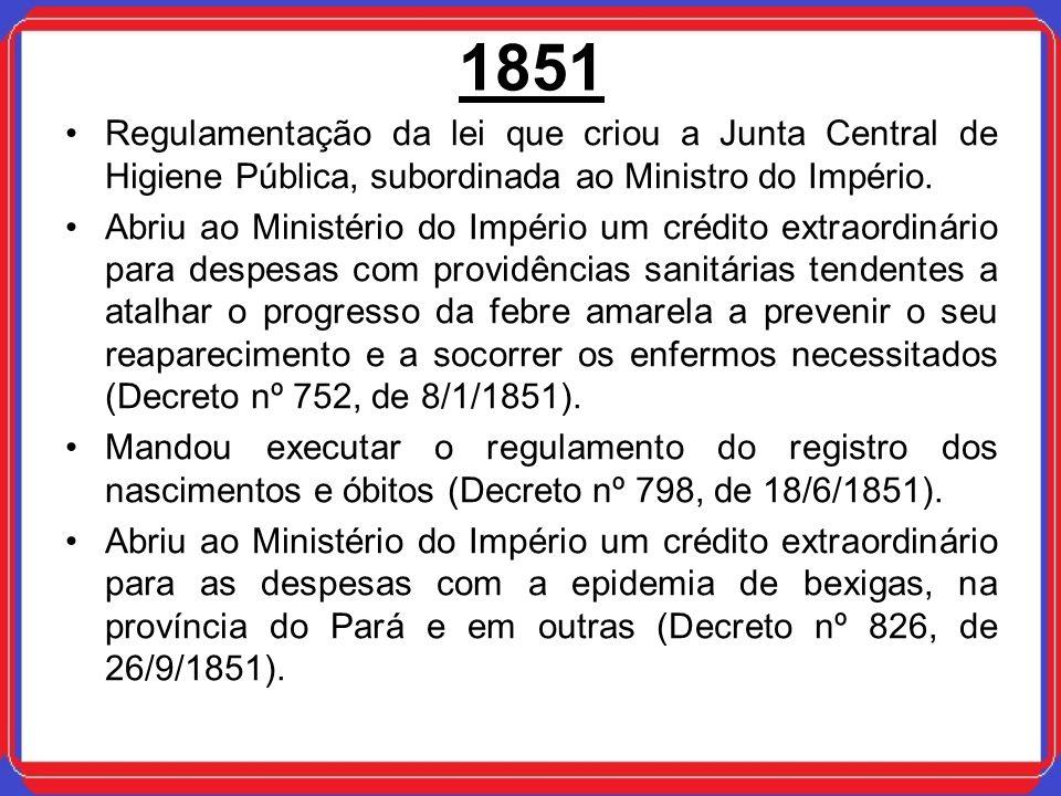 1851Regulamentação da lei que criou a Junta Central de Higiene Pública, subordinada ao Ministro do Império.