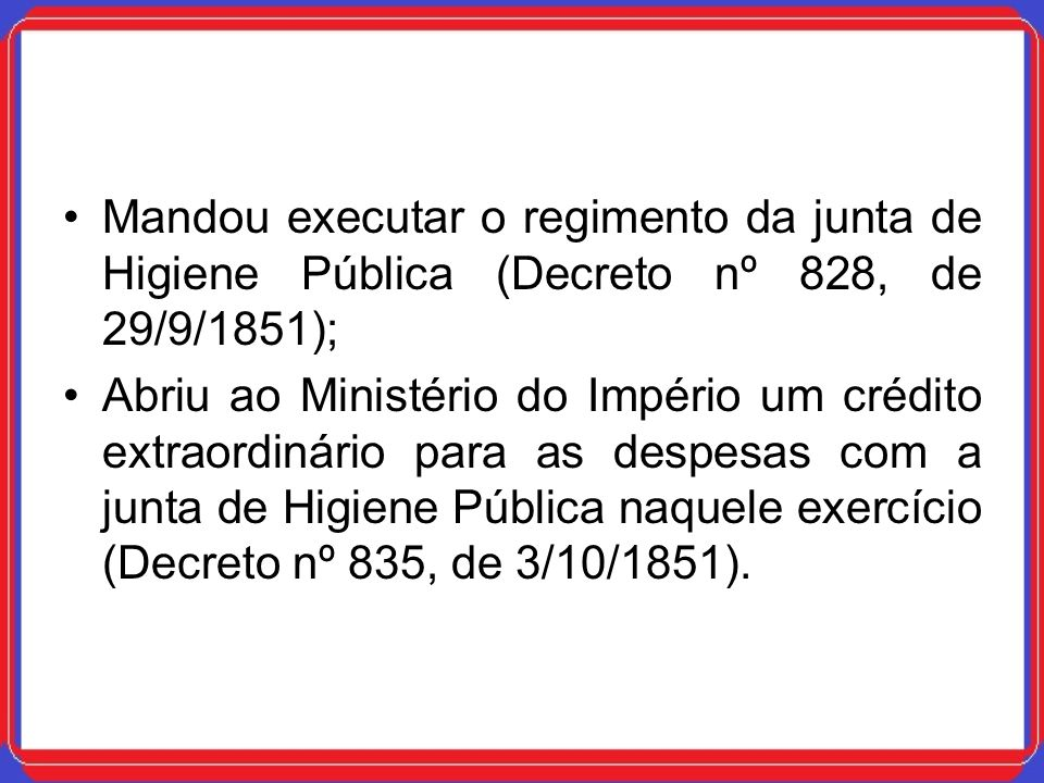 Mandou executar o regimento da junta de Higiene Pública (Decreto nº 828, de 29/9/1851);